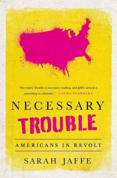 Necessary trouble : Americans in revolt / Sarah Jaffe.
