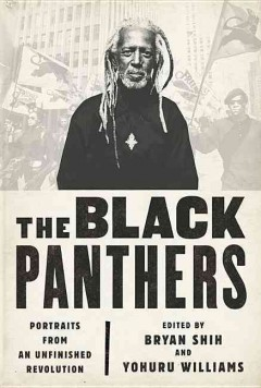 The Black Panthers : portraits from an unfinished revolution / edited by Bryan Shih and Yohuru Williams.