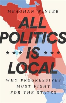 All politics is local : why progressives must fight for the states / Meaghan Winter. - Meaghan Winter.