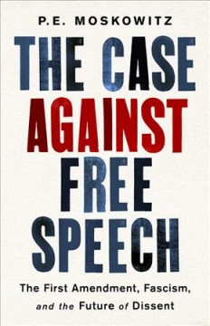 The case against free speech : the First Amendment, fascism, and the future of dissent / P.E. Moskowitz.
