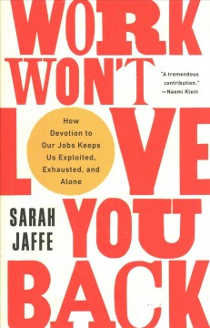 Work won't love you back : how devotion to our jobs keeps us exploited, exhausted, and alone / Sarah Jaffe.
