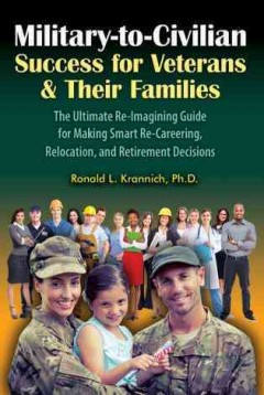Military-to-civilian : success for veterans & their families : the ultimate re-imagining guide for making smart re-careering, relocation, and retirement decisions / Ronald L. Krannich.