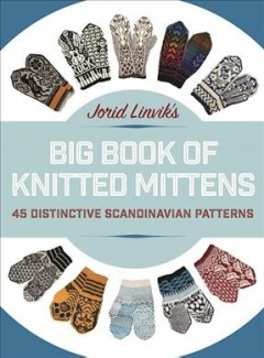 Jorid Linvik's big book of knitted mittens : 45 distinctive Scandinavian patterns / by Jorid Linvik ; translation, Carol Huebscher Rhoades. - by Jorid Linvik ; translation, Carol Huebscher Rhoades.