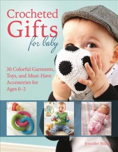 Crocheted gifts for baby : 30 colorful garments, toys, and must-have accessories for ages 0-2 / Jennifer Stiller ; translator: Donna Druchunas. - Jennifer Stiller ; translator: Donna Druchunas.