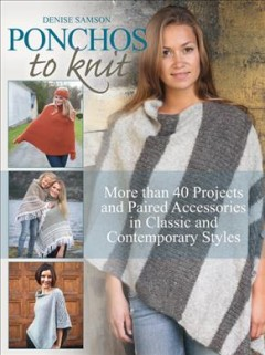 Ponchos to knit : more than 40 projects and paired accessories in classic and contemporary styles / Denise Samson.