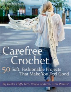 Carefree crochet : 50 soft, fashionable projects that make you feel good / May Britt Bjella Zamori. - May Britt Bjella Zamori.