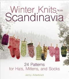 Winter knits from Scandinavia : 24 patterns for hats, mittens, and socks / Jenny Alderbrant ; photography: Charlotte Gawell ; [translated by Carol Huebscher Rhoades].