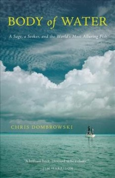 Body of water : a sage, a seeker, and the world's most alluring fish / Chris Dombrowski.