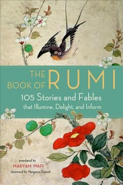The book of Rumi : 105 stories and fables that illumine, delight, and inform / translated by Maryam Mafi.