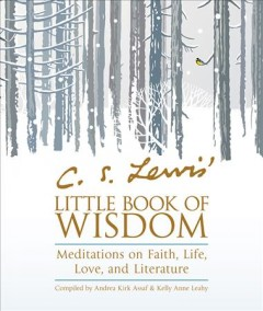 C.S. Lewis' little book of wisdom : meditations on faith, life, love, and literature / [C.S. Lewis] ; compiled by Andrea Kirk Assaf & Kelly Anne Leahy.