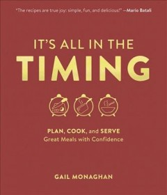 It's all in the timing : plan, cook, and serve great meals with confidence / Gail Monaghan. - Gail Monaghan.