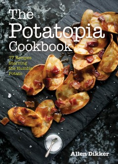 The potatopia cookbook : 77 recipes starring the humble potato / by Allen Dikker ; photography by Melissa Hom.