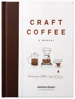 Craft coffee : a manual : brewing a better cup at home / Jessica Easto with Andreas Willhoff. - Jessica Easto with Andreas Willhoff.