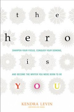 The hero is you : sharpen your focus, conquer your demons, and become the writer you were born to be / Kendra Levin.
