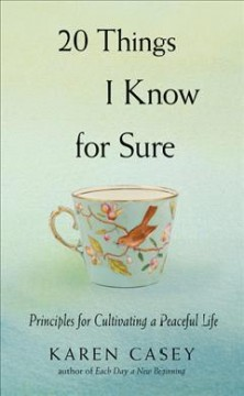 20 things I know for sure : principles for cultivating a peaceful life / Karen Casey.