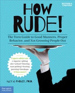 How rude! : the teen guide to good manners, proper behavior, and not grossing people out / Alex J. Packer, Ph.D.