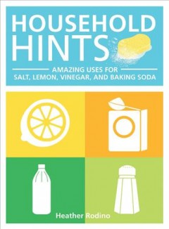 Household hints : amazing uses for salt, lemon, vinegar and baking soda / Heather Rodino.