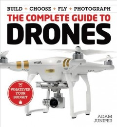The complete guide to drones : build + choose + fly + photograph / Adam Juniper.