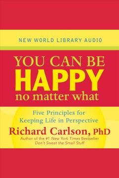 You can be happy no matter what : [five principles for keeping life in perspective] / Richard Carlson.