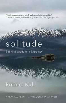 Solitude : seeking wisdom in extremes : a year alone in the Patagonia wilderness / Robert Kull.