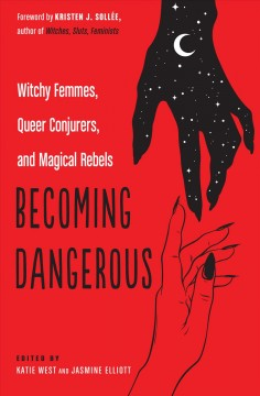 Becoming dangerous : witchy femmes, queer conjurers, and magical rebels / edited by Katie West and Jasmine Elliott ; foreword by Kristen J. Sollée.