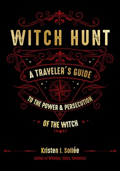 Witch hunt : a traveler's guide to the power and persecution of the witch / Kristen J. Sollée.
