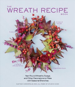 The wreath recipe book : year-round wreaths, swags, and other decorations to make with seasonal branches / Alethea Harampolis and Jill Rizzo of Studio Choo ; photographs by Paige Green.