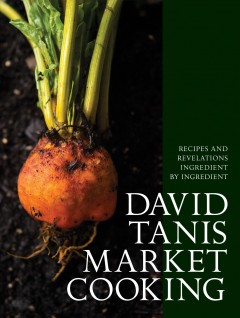 David Tanis market cooking : recipes and revelations ingredient by ingredient / David Tanis ; photographs by Evan Sung.