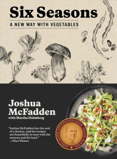 Six seasons : a new way with vegetables / Joshua McFadden with Martha Holmberg ; foreword by Barbara Damrosch and Eliot Coleman.