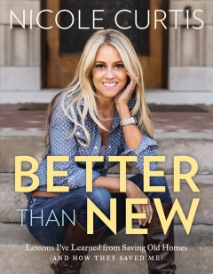 Better than new : lessons I've learned from saving old homes (and how they saved me) / Nicole Curtis.