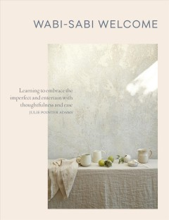 Wabi-sabi welcome : learning to embrace the imperfect and entertain with thoughfulness and ease / Julie Pointer Adams.