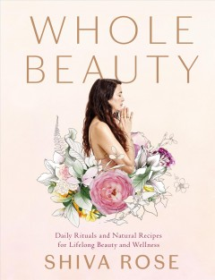 Whole beauty : daily rituals and natural recipes for lifelong beauty and wellness / Shiva Rose ; photographs by Ngoc Minh Ngo. - Shiva Rose ; photographs by Ngoc Minh Ngo.