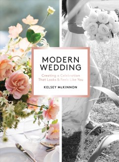 Modern wedding : creating a celebration that looks and feels like you / Kelsey McKinnon ; principal photography by Abby and Lauren Ross. - Kelsey McKinnon ; principal photography by Abby and Lauren Ross.