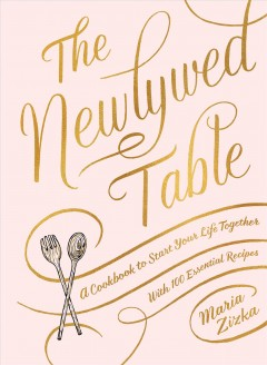 The newlywed table : a cookbook to start your life together / Maria Zizka ; photographs by Aya Brackett. - Maria Zizka ; photographs by Aya Brackett.