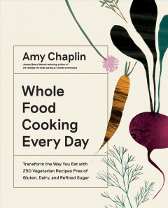 Whole food cooking every day : transform the way you eat with 250 vegetarian recipes free of gluten, dairy, and refined sugar / Amy Chaplin ; photographs by Anson Smart. - Amy Chaplin ; photographs by Anson Smart.
