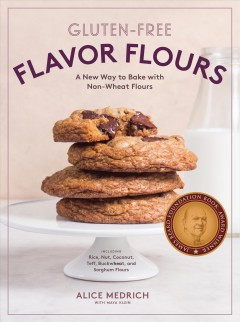 Gluten-free : flavor flours : a new way to bake with non-wheat flours : including rice, nut, coconut, teff, buckwheat, and sorghum flours / Alice Medrich with Maya Klein.