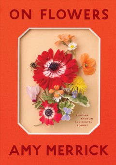 On flowers : lessons from an accidental florist / Amy Merrick. - Amy Merrick.