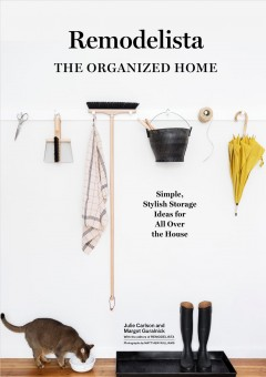Remodelista : the organized home : simple, stylish storage ideas for all over the house / Julie Carlson and Margot Guralnick ; with the editors of Remodelista ; photographs by Matthew Williams ; creative direction by Alexa Hotz.