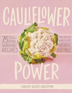 Cauliflower power : 75 feel-good, gluten-free recipes made with the World's most versatile vegetable / Lindsay Grimes Freedman ; photographs by Lauren Volo. - Lindsay Grimes Freedman ; photographs by Lauren Volo.