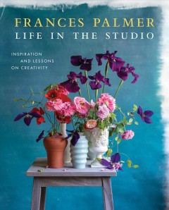 Life in the studio : inspiration and lessons on creativity / Frances Palmer ; foreword by Dominique Browning.