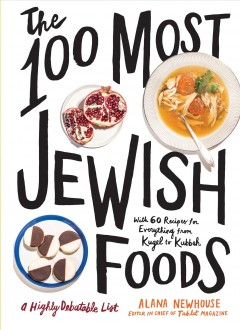 The 100 most Jewish foods : a highly debatable list / edited by Alana Newhouse ; with Stephanie Butnick ; photographs by Noah Fecks ; recipe editing by Gabriella Gershenson ; illustrations by Joana Avillez .