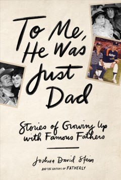 To me, he was just dad : stories of growing up with famous fathers / Joshua David Stein and the editors of Fatherly.