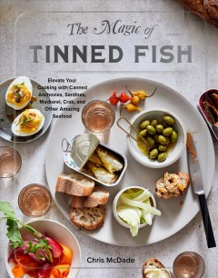 The magic of tinned fish : elevate your cooking with canned anchovies, sardines, mackerel, crab, and other amazing seafood / Chris McDade ; photographs by Dana Gallagher ; illustrations by Ali Elly.