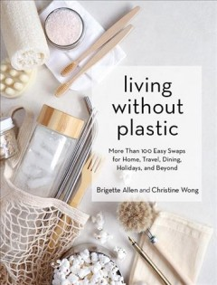 Living without plastic : more than 100 easy swaps for home, travel, dining, holidays, and beyond / Brigette Allen and Christine Wong. - Brigette Allen and Christine Wong.