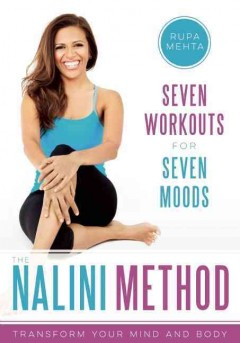 The Nalini method : transform your mind and body : 7 workouts for 7 moods / Rupa Mehta.