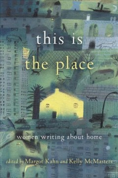 This is the place : women writing about home / edited by Margot Kahn and Kelly McMasters.