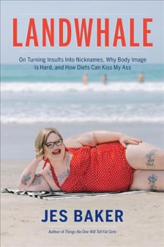 Landwhale : on turning insults into nicknames, why body image is hard, and how diets can kiss my ass / Jes Baker.