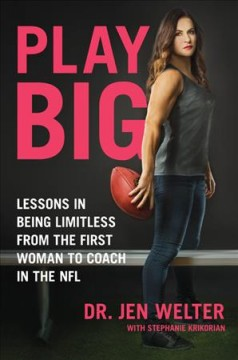 Play big : lessons in being limitless from the first woman to coach in the NFL / Dr. Jen Welter with Stephanie Krikorian.