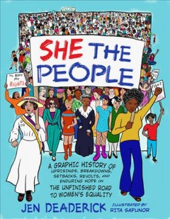 She the people : a graphic history of uprisings, breakdowns, setbacks, revolts, and enduring hope on the unfinished road to women's equality / Jen Deaderick ; illustrations by Rita Sapunor.