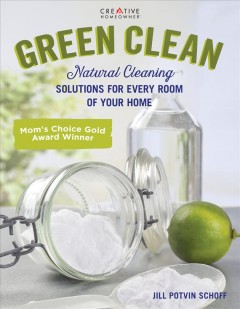 Green clean : natural cleaning solutions for every room of your home / by Jill Potvin Schoff. - by Jill Potvin Schoff.